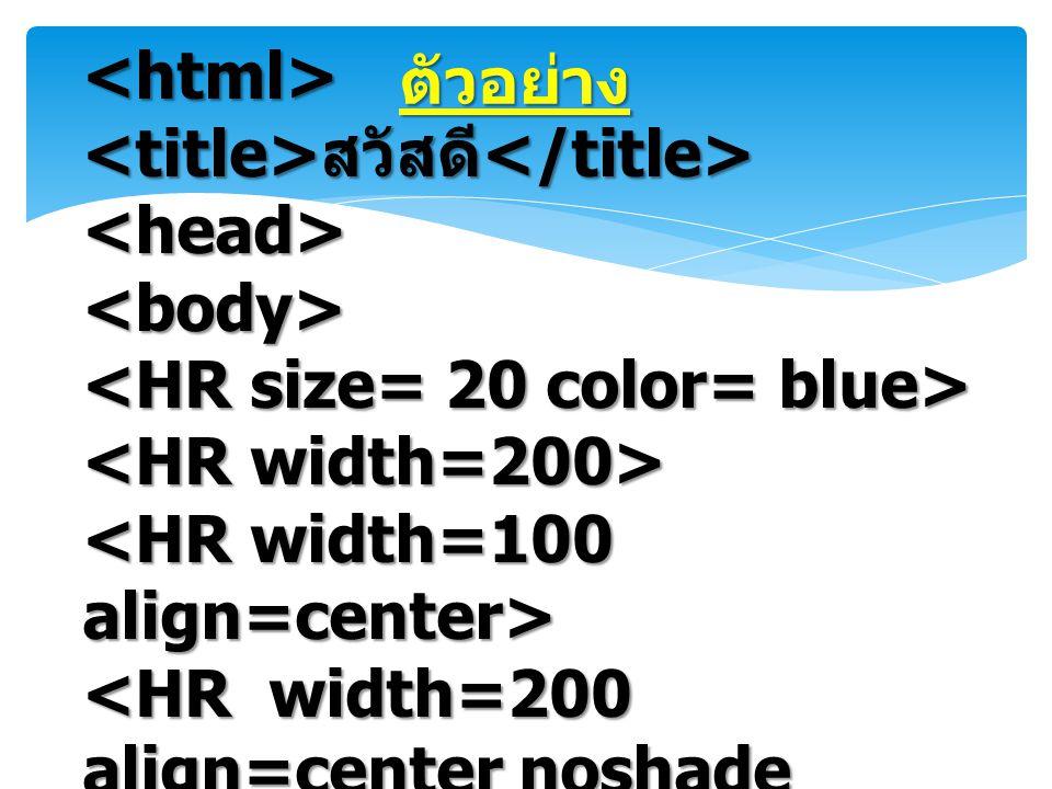 ตัวอย่าง <html> <title>สวัสดี</title> <head> <body> <HR size= 20 color= blue> <HR width=200> <HR width=100 align=center>