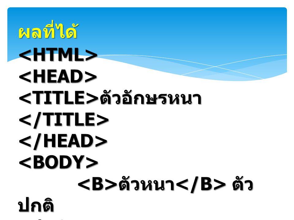 ผลที่ได้ <HTML> <HEAD> <TITLE>ตัวอักษรหนา</TITLE> </HEAD> <BODY> <B>ตัวหนา</B> ตัวปกติ </BODY>
