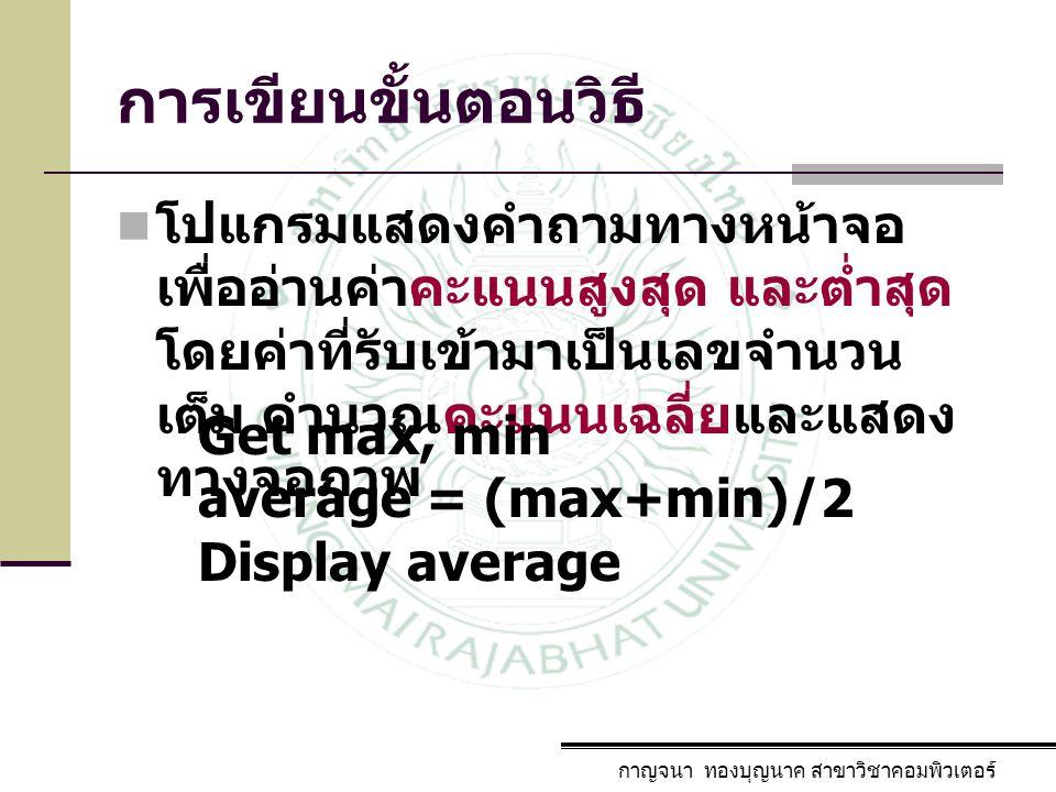 การเขียนขั้นตอนวิธี โปแกรมแสดงคำถามทางหน้าจอเพื่ออ่านค่าคะแนนสูงสุด และต่ำสุด โดยค่าที่รับเข้ามาเป็นเลขจำนวนเต็ม คำนวณคะแนนเฉลี่ยและแสดงทางจอภาพ.