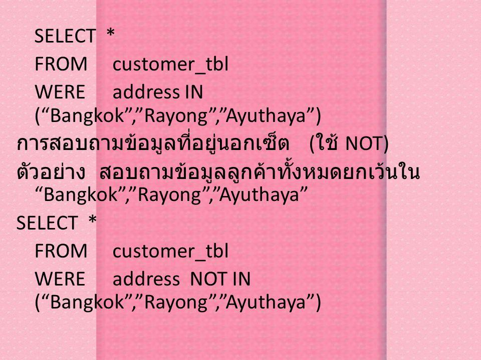 SELECT * FROM customer_tbl WERE address IN ( Bangkok , Rayong , Ayuthaya ) การสอบถามข้อมูลที่อยู่นอกเซ็ต (ใช้ NOT) ตัวอย่าง สอบถามข้อมูลลูกค้าทั้งหมดยกเว้นใน Bangkok , Rayong , Ayuthaya WERE address NOT IN ( Bangkok , Rayong , Ayuthaya )