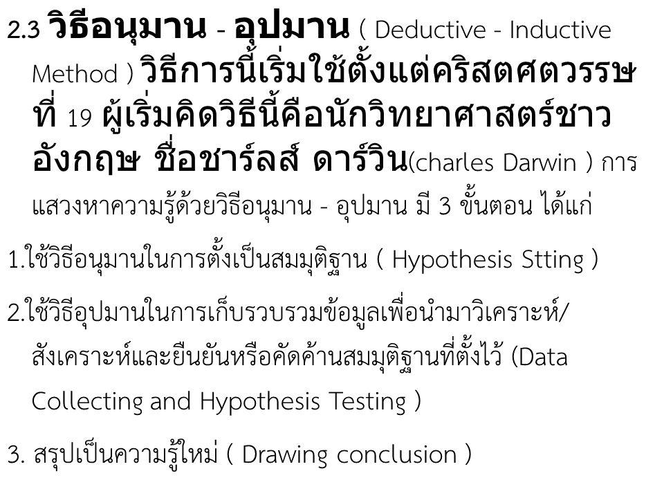 2.3 วิธีอนุมาน - อุปมาน ( Deductive - Inductive Method ) วิธีการนี้เริ่มใช้ตั้งแต่คริสตศตวรรษที่ 19 ผู้เริ่มคิดวิธีนี้คือนักวิทยาศาสตร์ชาวอังกฤษ ชื่อชาร์ลส์ ดาร์วิน(charles Darwin ) การแสวงหาความรู้ด้วยวิธีอนุมาน - อุปมาน มี 3 ขั้นตอน ได้แก่