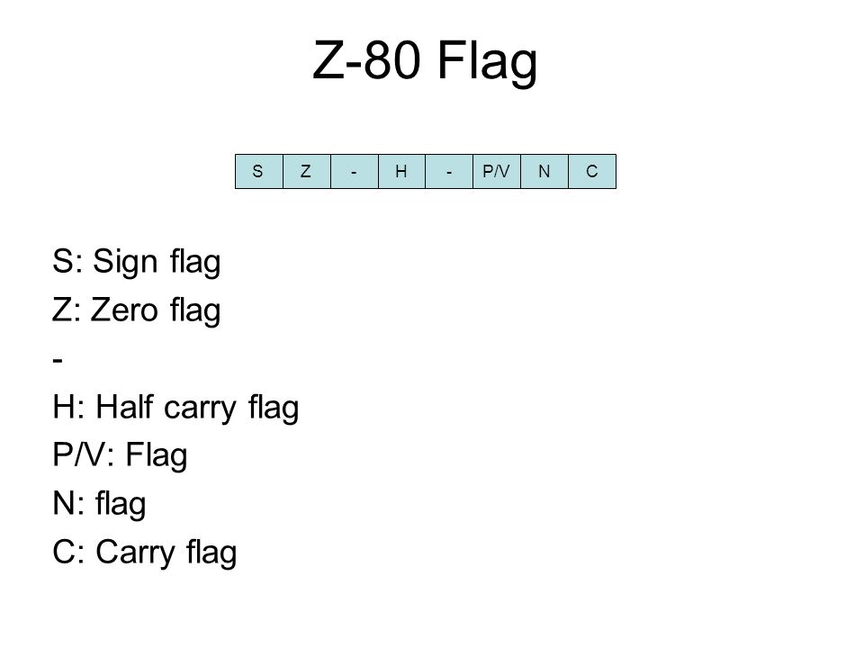 Z-80 Flag S: Sign flag Z: Zero flag - H: Half carry flag P/V: Flag