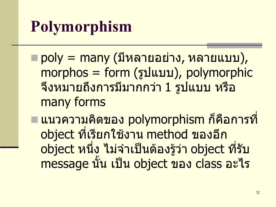 Polymorphism poly = many (มีหลายอย่าง, หลายแบบ), morphos = form (รูปแบบ), polymorphic จึงหมายถึงการมีมากกว่า 1 รูปแบบ หรือ many forms.