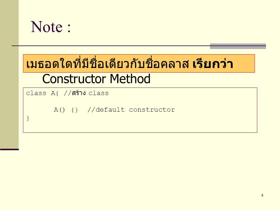 Note : เมธอดใดที่มีชื่อเดียวกับชื่อคลาส เรียกว่า Constructor Method