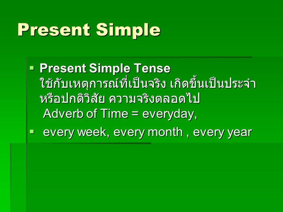 Present Simple Present Simple Tense ใช้กับเหตุการณ์ที่เป็นจริง เกิดขึ้นเป็นประจำหรือปกติวิสัย ความจริงตลอดไป Adverb of Time = everyday,