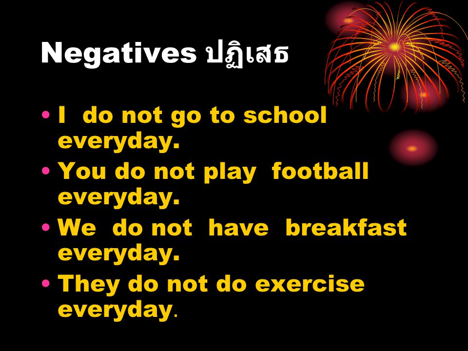 Negatives ปฏิเสธ I do not go to school everyday.