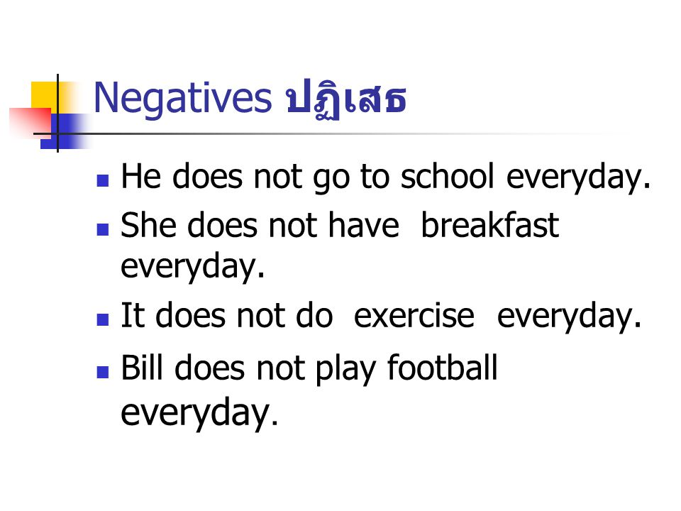 Negatives ปฏิเสธ He does not go to school everyday.
