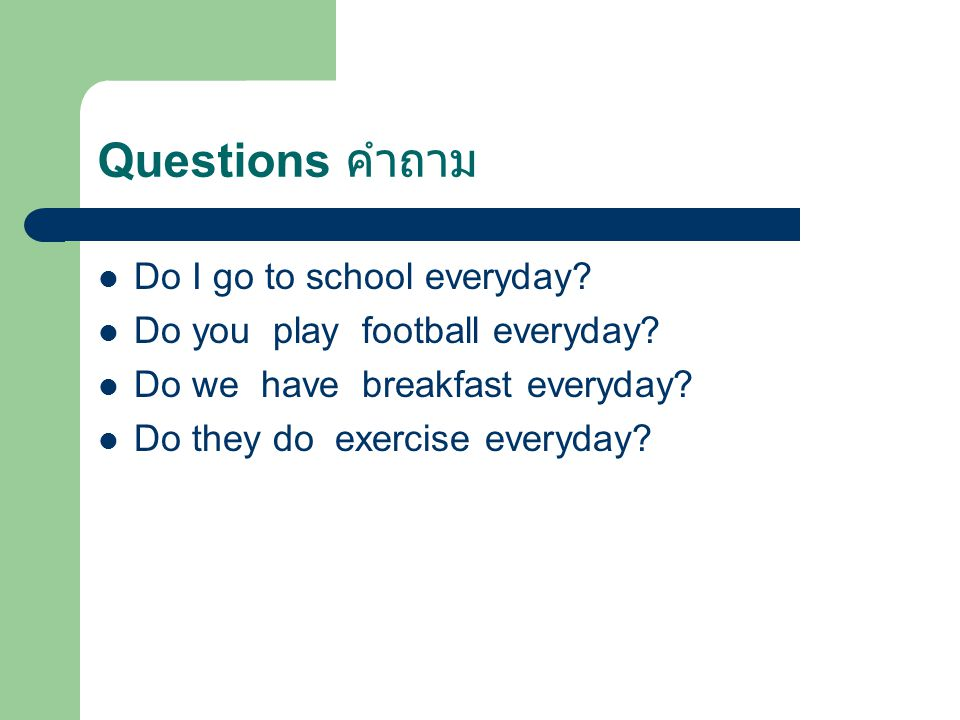 Questions คำถาม Do I go to school everyday