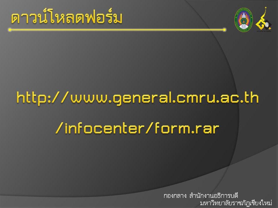 http://www.general.cmru.ac.th/infocenter/form.rar ดาวน์โหลดฟอร์ม