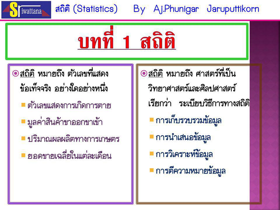 บทที่ 1 สถิติ สถิติ (Statistics) By Aj.Phunigar Jaruputtikorn