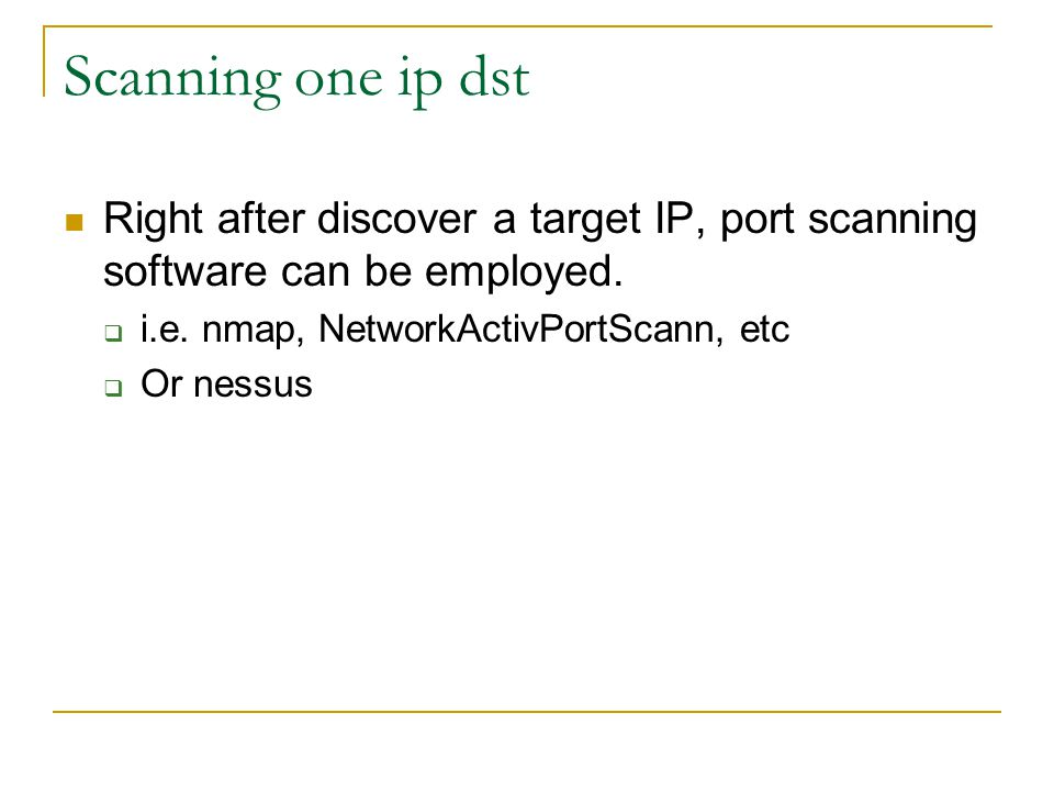 Scanning one ip dst Right after discover a target IP, port scanning software can be employed. i.e. nmap, NetworkActivPortScann, etc.