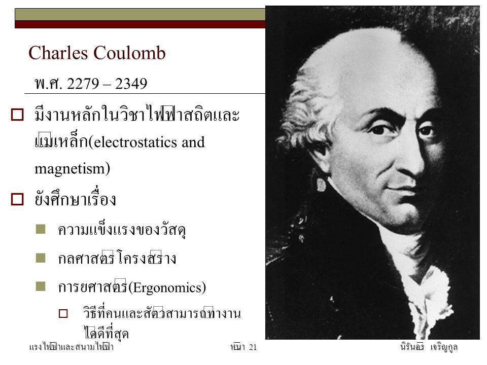 Charles Coulomb พ.ศ. 2279 – 2349. มีงานหลักในวิชาไฟฟ้าสถิตและแม่เหล็ก(electrostatics and magnetism)