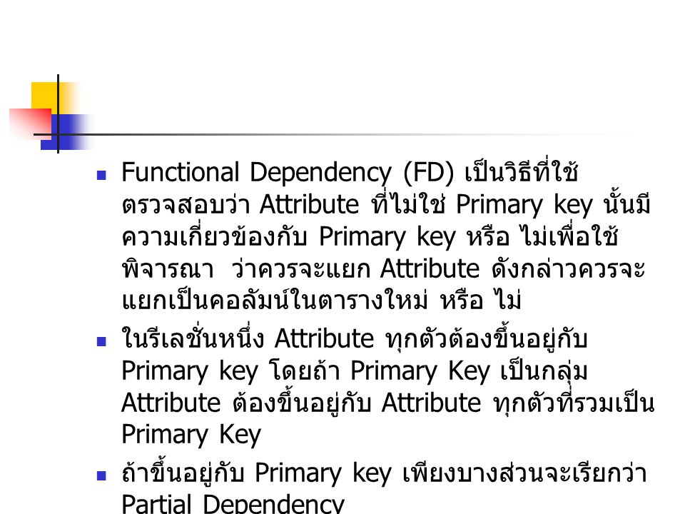 Functional Dependency (FD) เป็นวิธีที่ใช้ตรวจสอบว่า Attribute ที่ไม่ใช่ Primary key นั้นมีความเกี่ยวข้องกับ Primary key หรือ ไม่เพื่อใช้ พิจารณา ว่าควรจะแยก Attribute ดังกล่าวควรจะแยกเป็นคอลัมน์ในตารางใหม่ หรือ ไม่