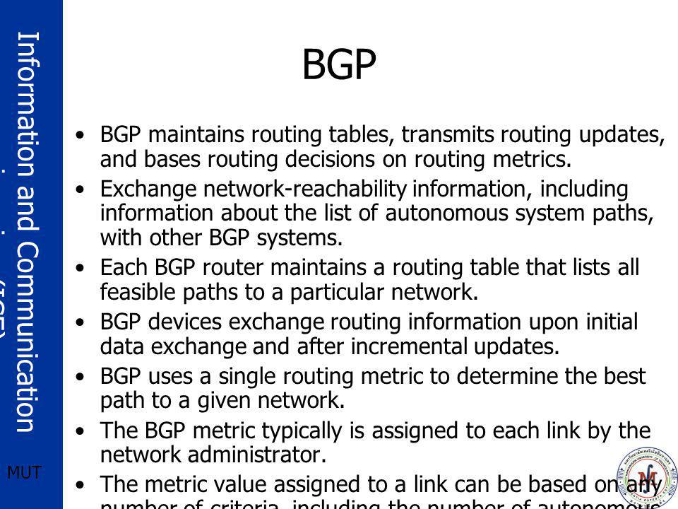 BGP BGP maintains routing tables, transmits routing updates, and bases routing decisions on routing metrics.