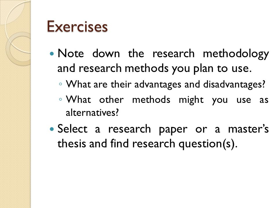 Exercises Note down the research methodology and research methods you plan to use. What are their advantages and disadvantages