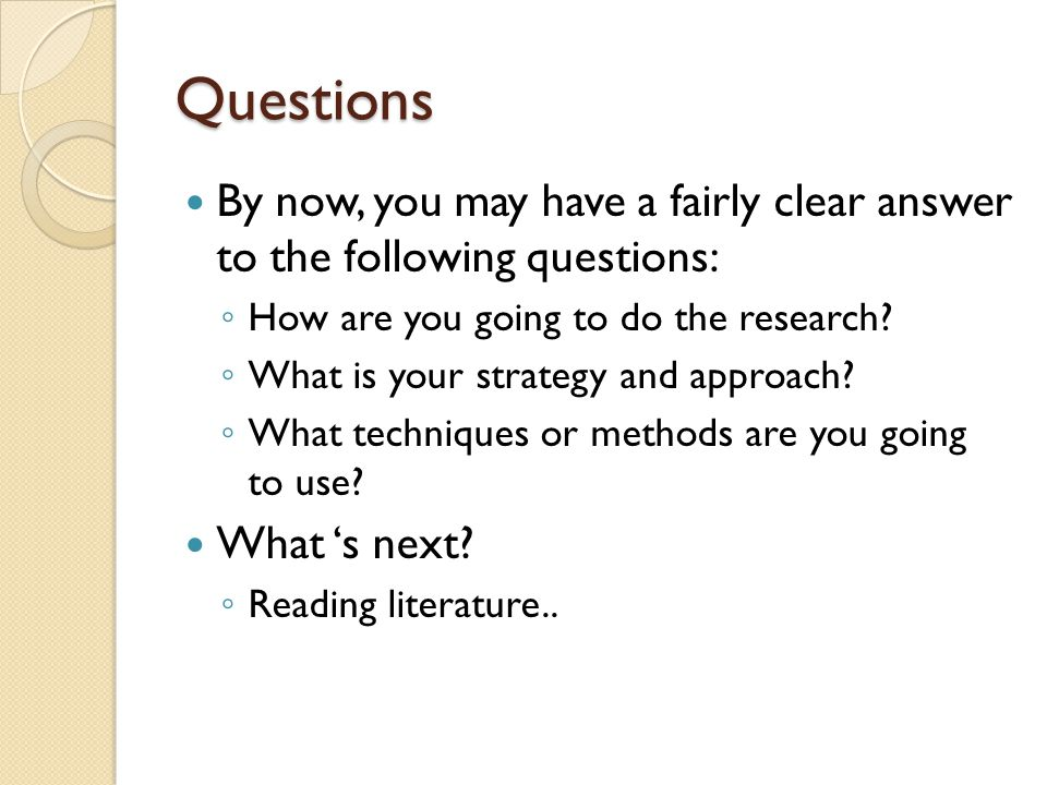 Questions By now, you may have a fairly clear answer to the following questions: How are you going to do the research