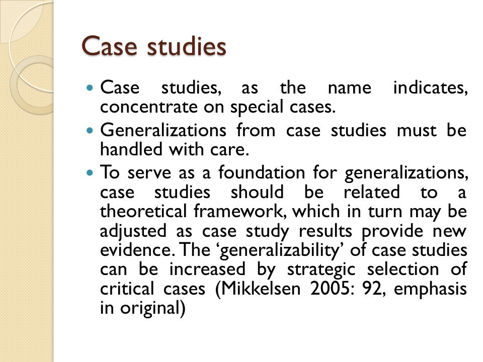 Case studies Case studies, as the name indicates, concentrate on special cases. Generalizations from case studies must be handled with care.