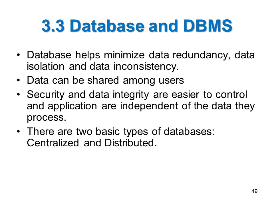 3.3 Database and DBMS Database helps minimize data redundancy, data isolation and data inconsistency.