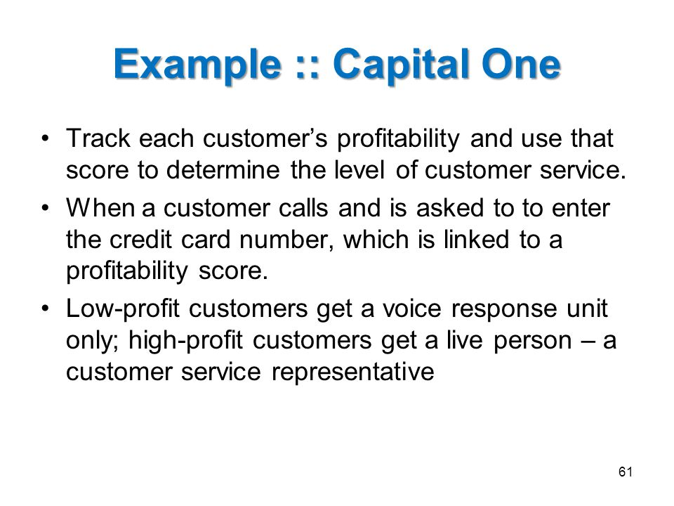 Example :: Capital One Track each customer's profitability and use that score to determine the level of customer service.