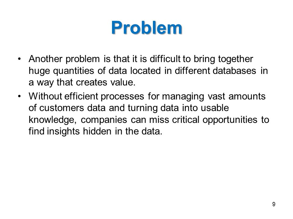 Problem Another problem is that it is difficult to bring together huge quantities of data located in different databases in a way that creates value.
