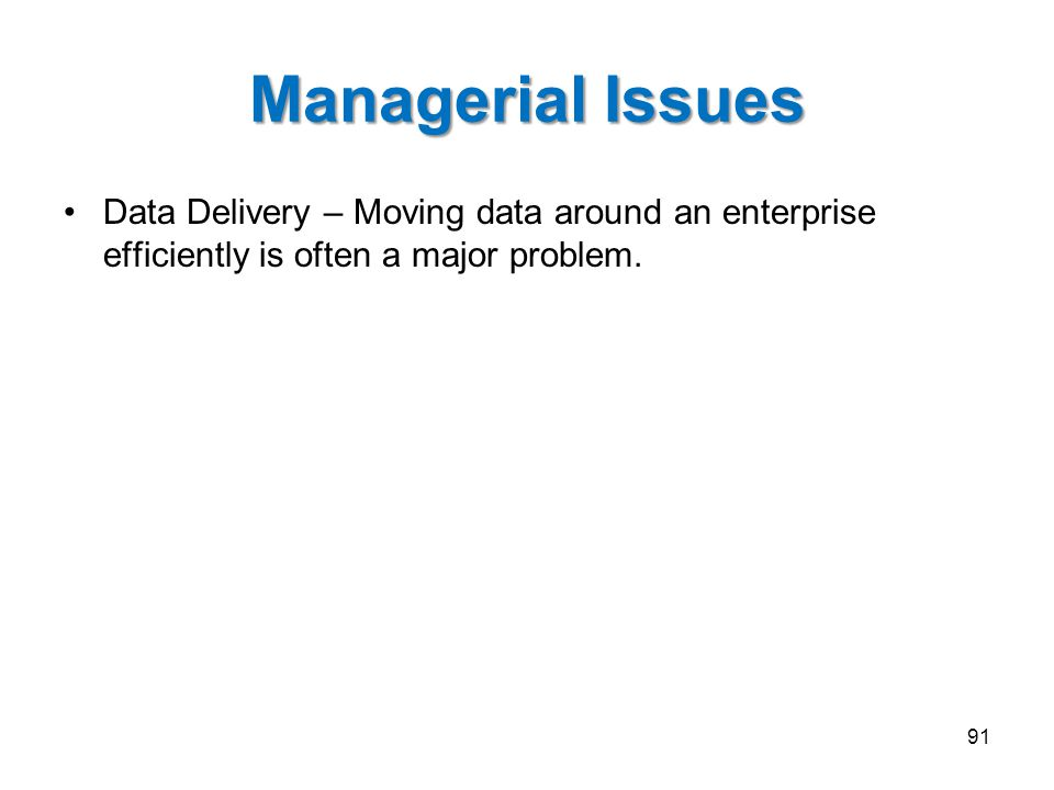 Managerial Issues Data Delivery – Moving data around an enterprise efficiently is often a major problem.