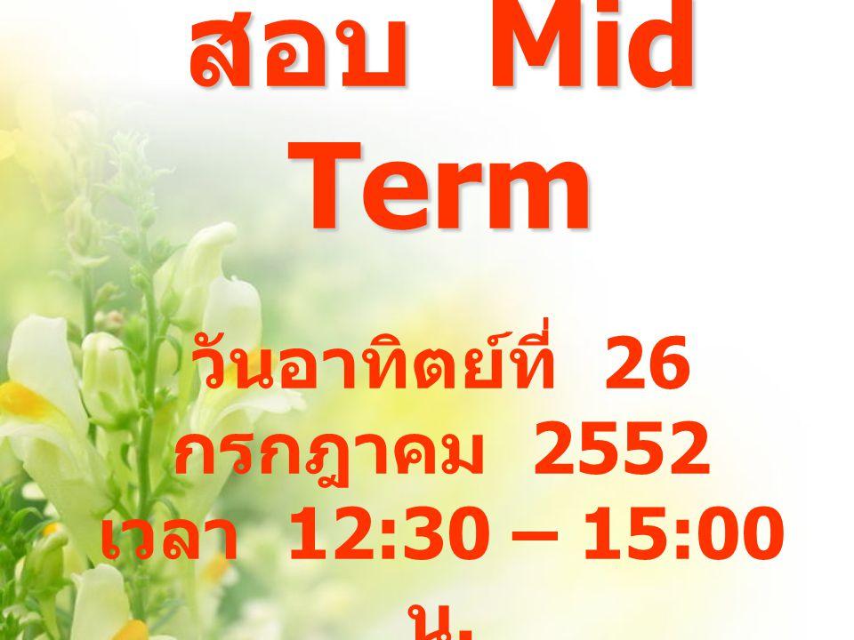 สอบ Mid Term วันอาทิตย์ที่ 26 กรกฎาคม 2552 เวลา 12:30 – 15:00 น.
