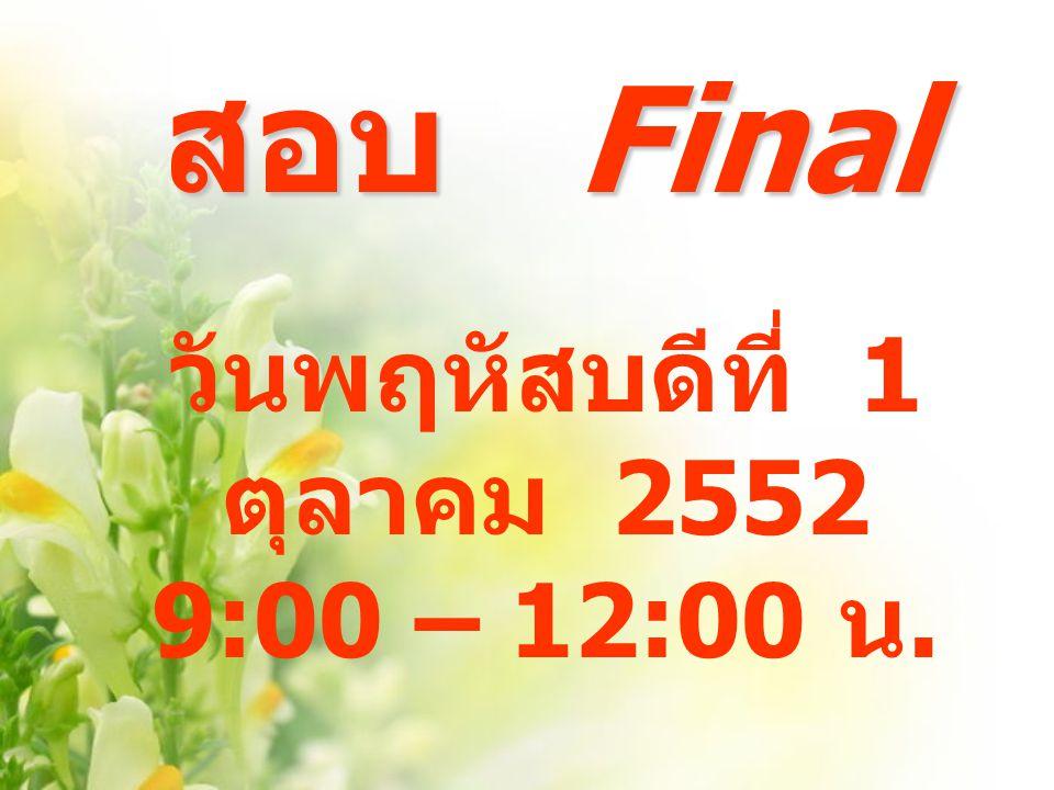 สอบ Final วันพฤหัสบดีที่ 1 ตุลาคม 2552 9:00 – 12:00 น.
