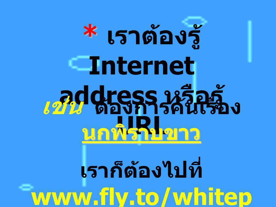 * เราต้องรู้ Internet address หรือรู้ URL