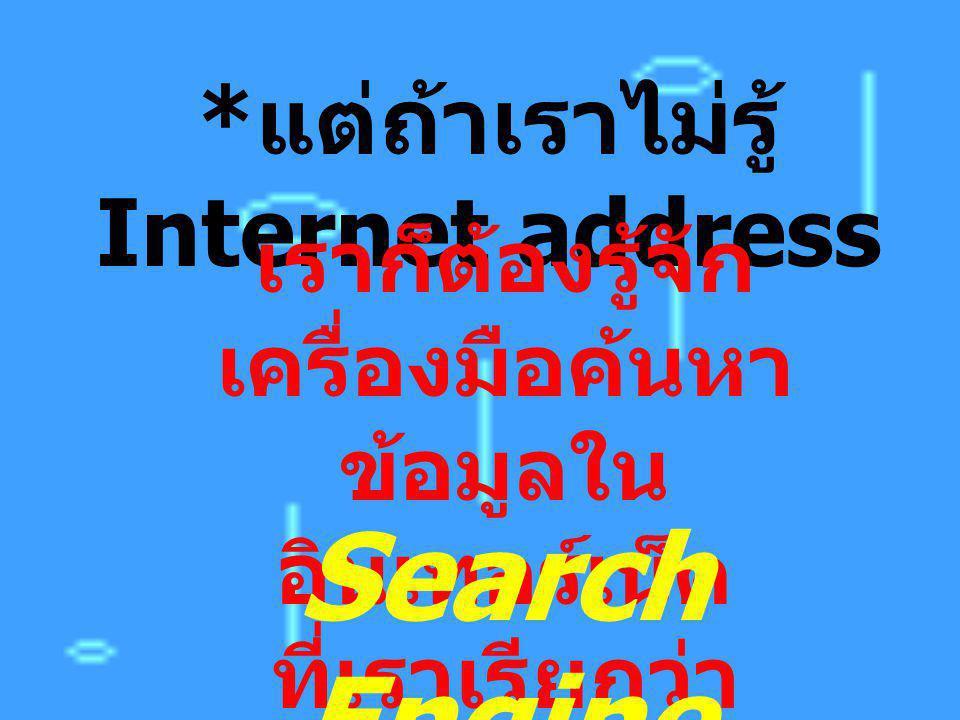 Search Engine *แต่ถ้าเราไม่รู้ Internet address