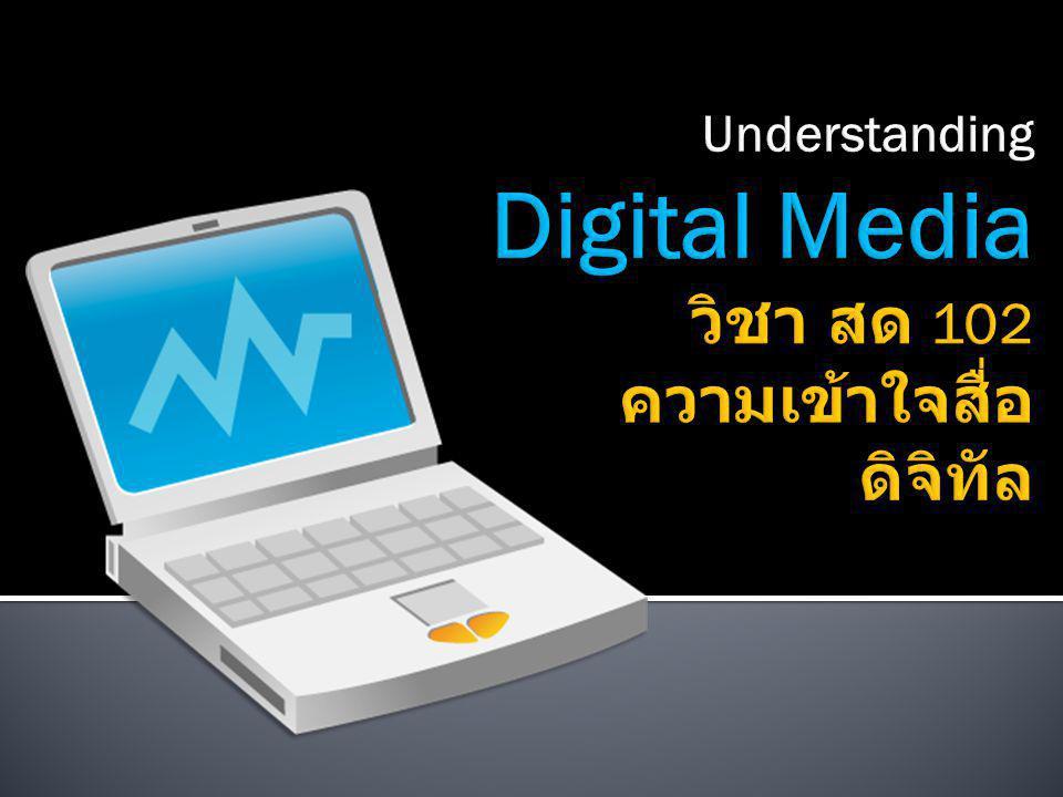 Understanding Digital Media วิชา สด 102 ความเข้าใจสื่อดิจิทัล