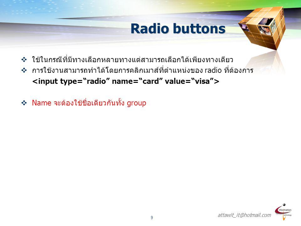 Radio buttons ใช้ในกรณีที่มีทางเลือกหลายทางแต่สามารถเลือกได้เพียงทางเดียว. การใช้งานสามารถทำได้โดยการคลิกเมาส์ที่ตำแหน่งของ radio ที่ต้องการ.