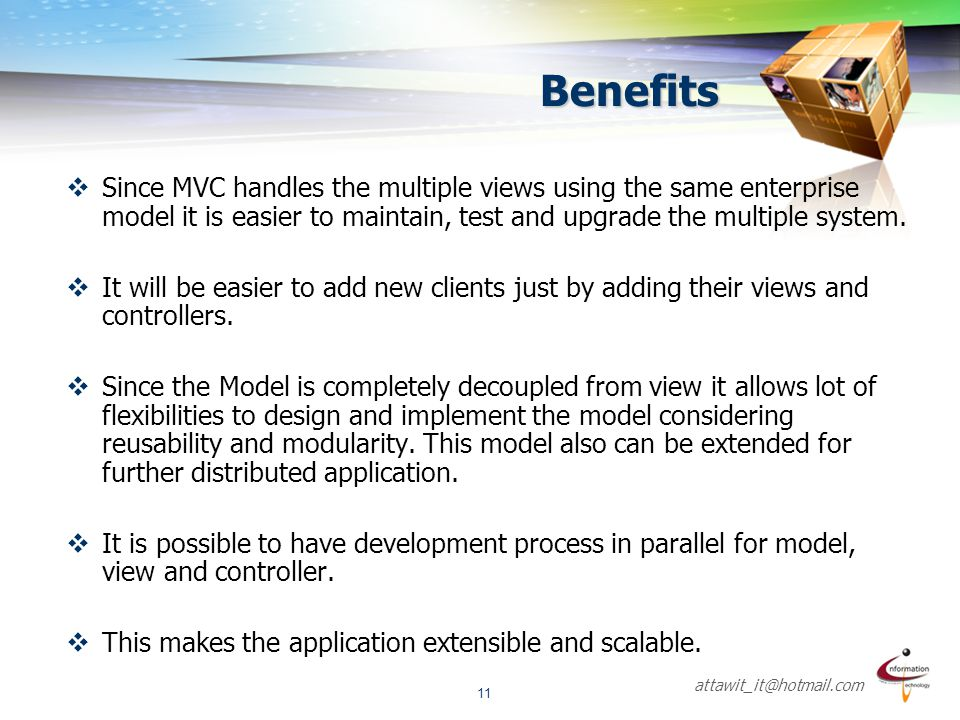 Benefits Since MVC handles the multiple views using the same enterprise model it is easier to maintain, test and upgrade the multiple system.
