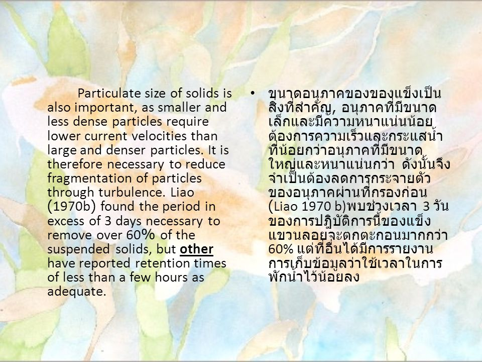 Particulate size of solids is also important, as smaller and less dense particles require lower current velocities than large and denser particles. It is therefore necessary to reduce fragmentation of particles through turbulence. Liao (1970b) found the period in excess of 3 days necessary to remove over 60% of the suspended solids, but other have reported retention times of less than a few hours as adequate.