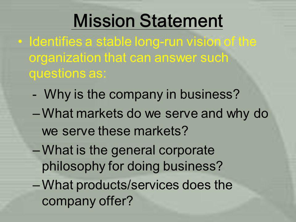 Mission Statement Identifies a stable long-run vision of the organization that can answer such questions as: