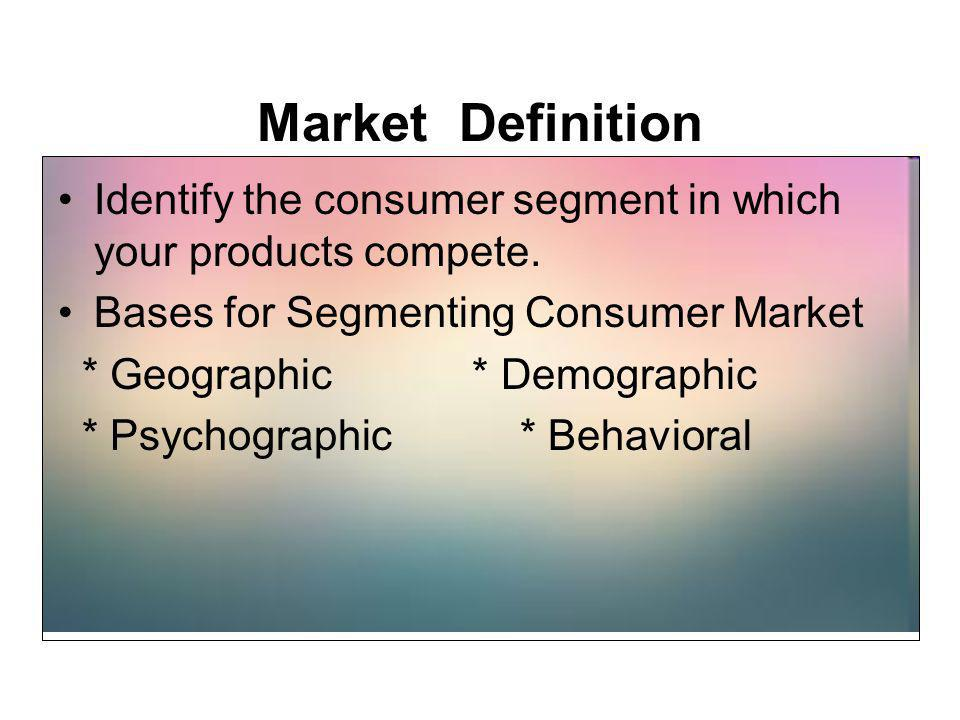 Market Definition Identify the consumer segment in which your products compete. Bases for Segmenting Consumer Market.