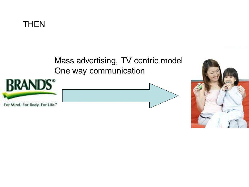 THEN Mass advertising, TV centric model One way communication