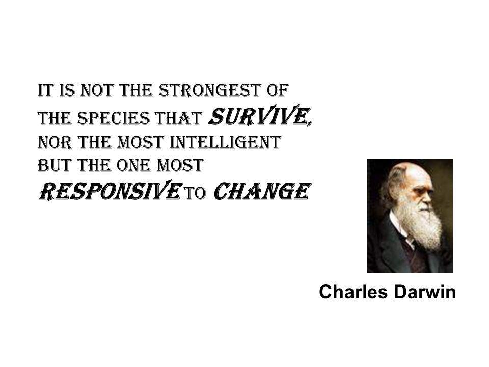 It is not the strongest of the species that survive, nor the most intelligent but the one most responsive to change