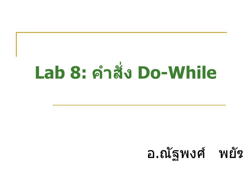 Lab 8: คำสั่ง Do-While อ.ณัฐพงศ์ พยัฆคิน