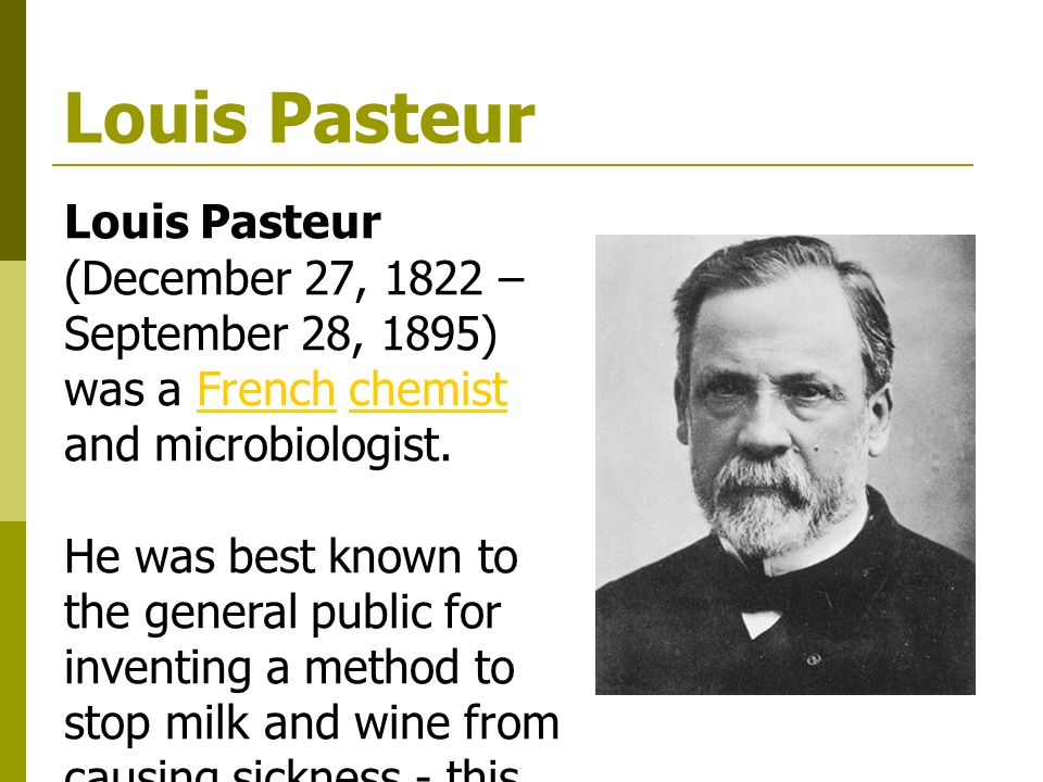 Louis Pasteur Louis Pasteur (December 27, 1822 – September 28, 1895) was a French chemist and microbiologist.