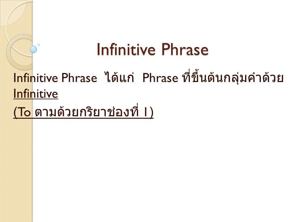 Infinitive Phrase Infinitive Phrase ได้แก่ Phrase ที่ขึ้นต้นกลุ่มคำด้วย Infinitive.