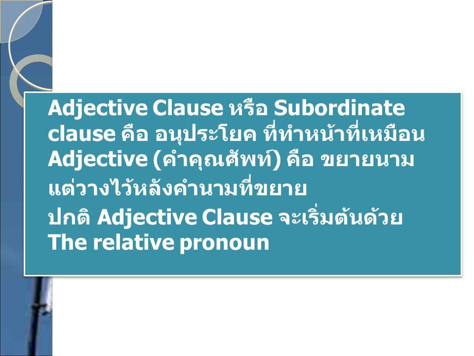 Adjective Clause หรือ Subordinate clause คือ อนุประโยค ที่ทำหน้าที่เหมือน Adjective (คำคุณศัพท์) คือ ขยายนาม