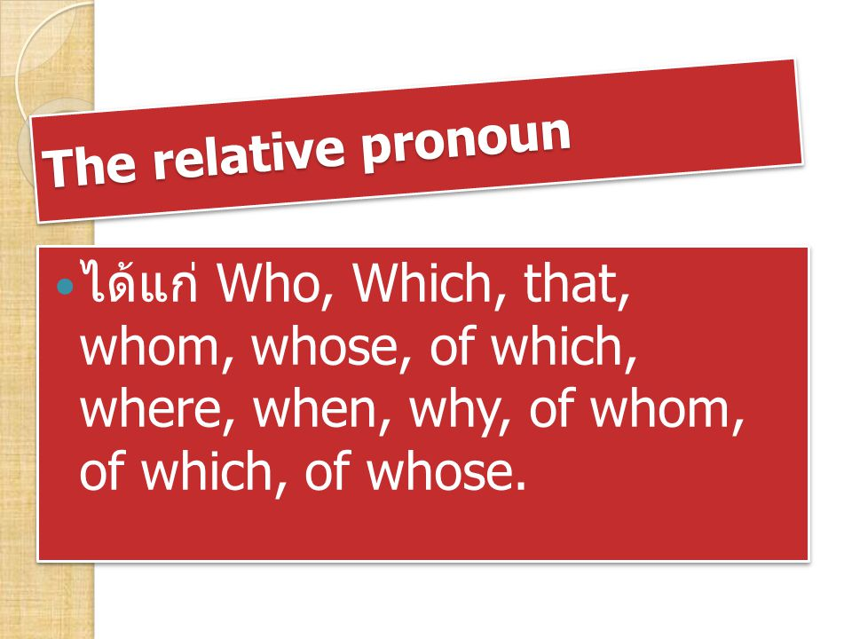 The relative pronoun ได้แก่ Who, Which, that, whom, whose, of which, where, when, why, of whom, of which, of whose.