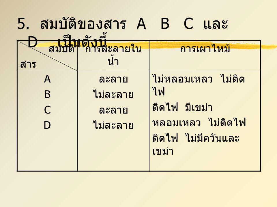 5. สมบัติของสาร A B C และ D เป็นดังนี้