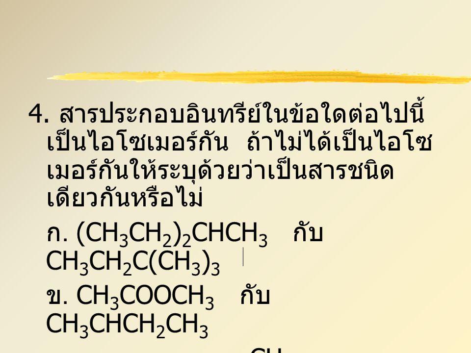 4. สารประกอบอินทรีย์ในข้อใดต่อไปนี้เป็นไอโซเมอร์กัน ถ้าไม่ได้เป็นไอโซเมอร์กันให้ระบุด้วยว่าเป็นสารชนิดเดียวกันหรือไม่