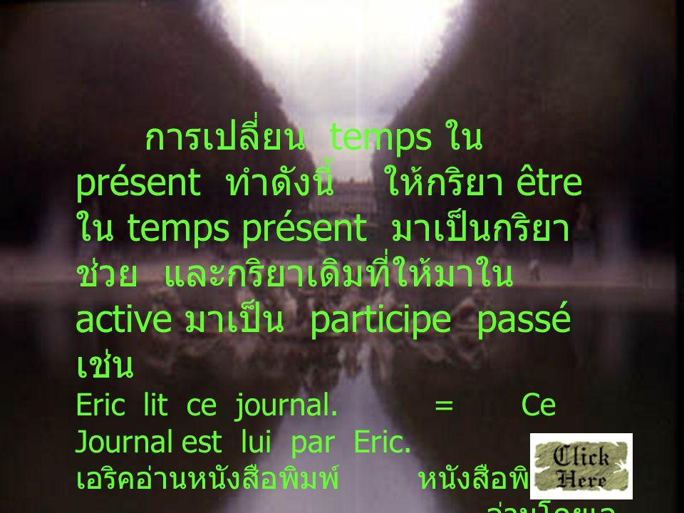 การเปลี่ยน temps ใน présent ทำดังนี้ ให้กริยา être ใน temps présent มาเป็นกริยาช่วย และกริยาเดิมที่ให้มาใน active มาเป็น participe passé เช่น