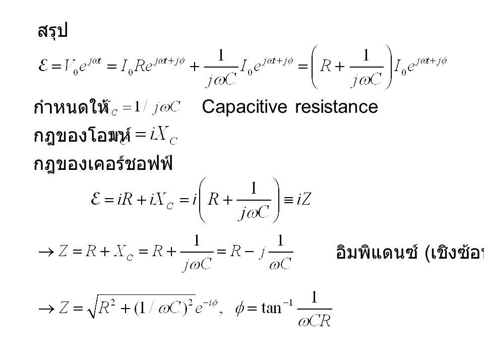 สรุป กำหนดให้ Capacitive resistance กฎของโอมห์ กฎของเคอร์ชอฟฟ์ อิมพิแดนซ์ (เชิงซ้อน)