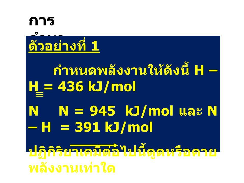 การคำนวณ ตัวอย่างที่ 1 กำหนดพลังงานให้ดังนี้ H – H = 436 kJ/mol
