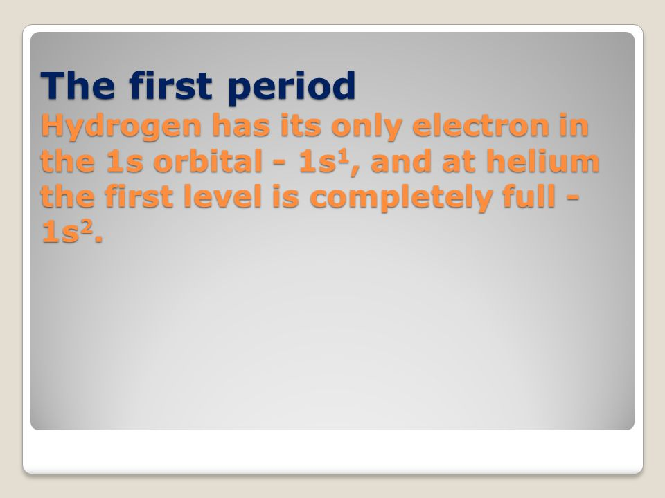 The first period Hydrogen has its only electron in the 1s orbital - 1s1, and at helium the first level is completely full - 1s2.