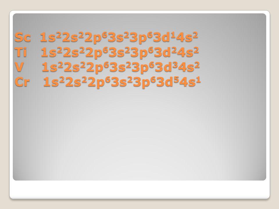 Sc 1s22s22p63s23p63d14s2 Ti 1s22s22p63s23p63d24s2 V 1s22s22p63s23p63d34s2 Cr 1s22s22p63s23p63d54s1