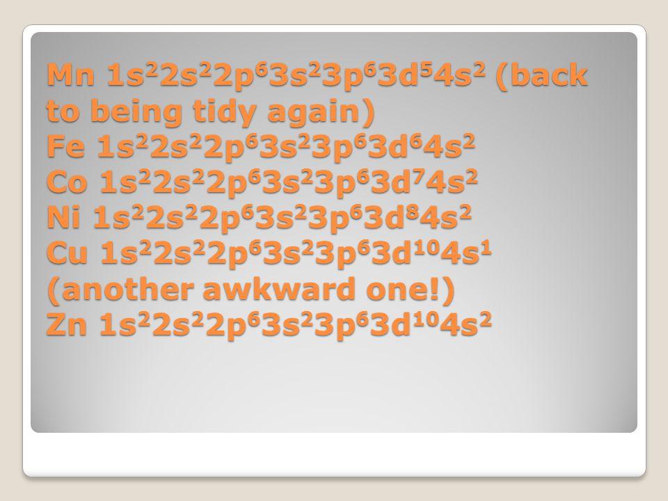 Mn 1s22s22p63s23p63d54s2 (back to being tidy again) Fe 1s22s22p63s23p63d64s2 Co 1s22s22p63s23p63d74s2 Ni 1s22s22p63s23p63d84s2 Cu 1s22s22p63s23p63d104s1 (another awkward one!) Zn 1s22s22p63s23p63d104s2